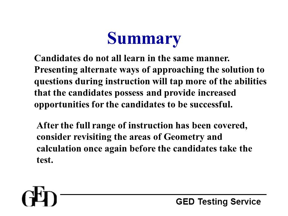 GED Testing Service Summary Candidates do not all learn in the same manner. Presenting alternate ways of approaching the solution to questions during