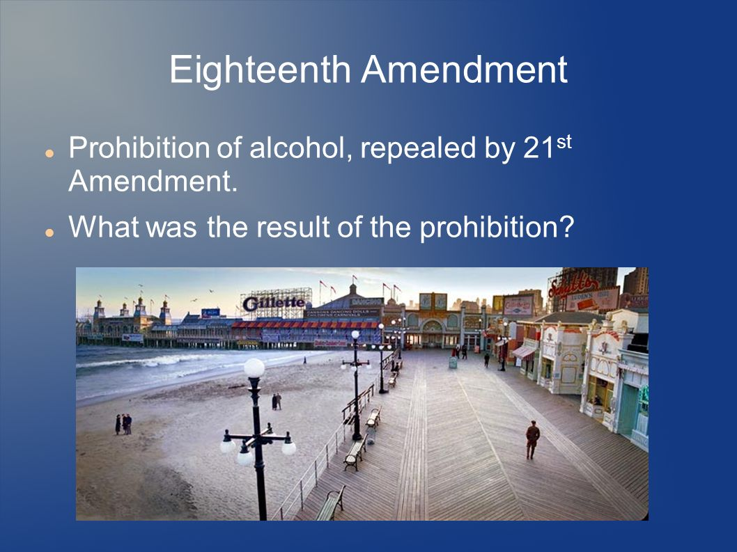 Eighteenth Amendment Prohibition of alcohol, repealed by 21 st Amendment. What was the result of the prohibition?