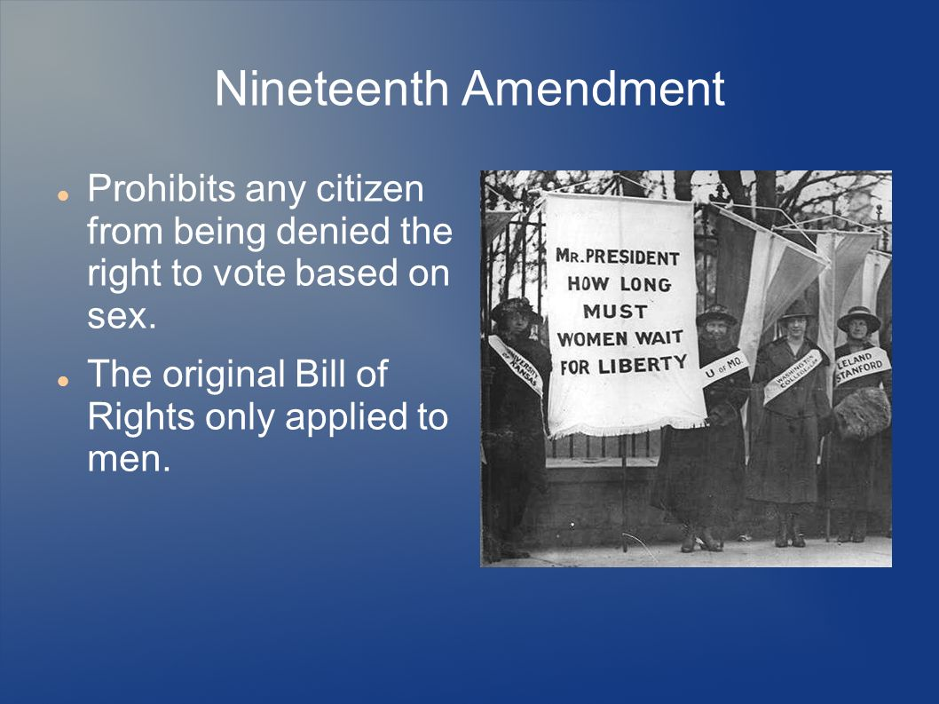 Nineteenth Amendment Prohibits any citizen from being denied the right to vote based on sex. The original Bill of Rights only applied to men.