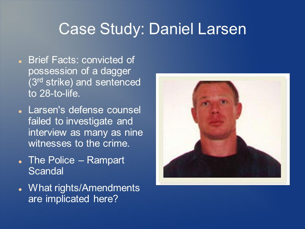 Case Study: Daniel Larsen Brief Facts: convicted of possession of a dagger (3 rd strike) and sentenced to 28-to-life. Larsen's defense counsel failed