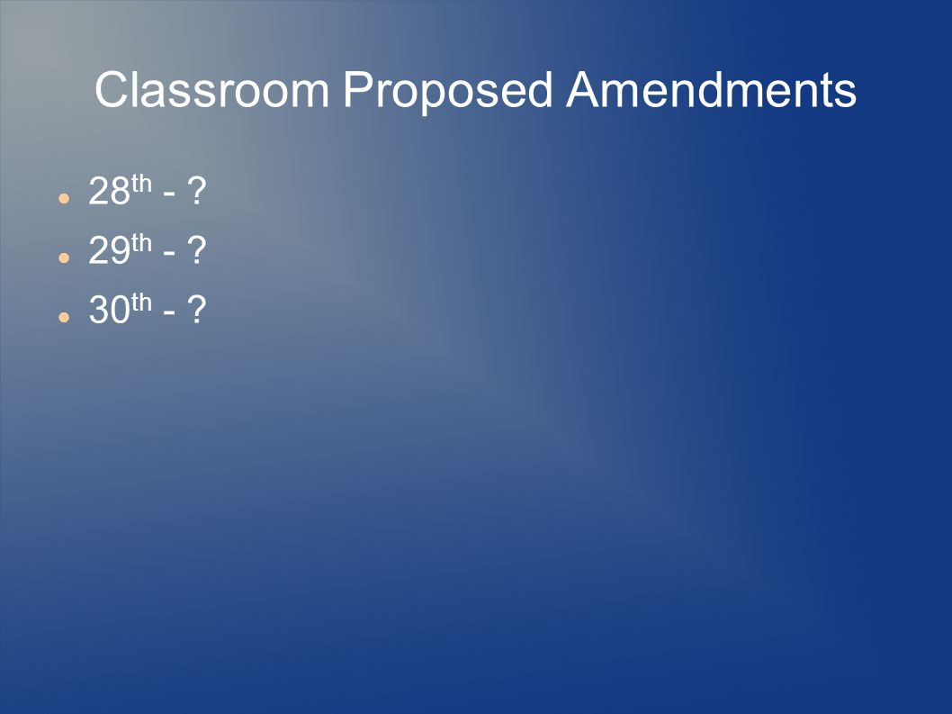 Classroom Proposed Amendments 28 th - ? 29 th - ? 30 th - ?