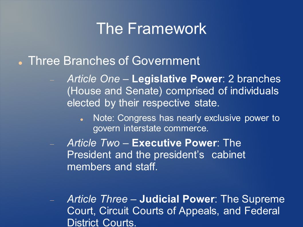 The Framework Three Branches of Government Article One – Legislative Power: 2 branches (House and Senate) comprised of individuals elected by their re
