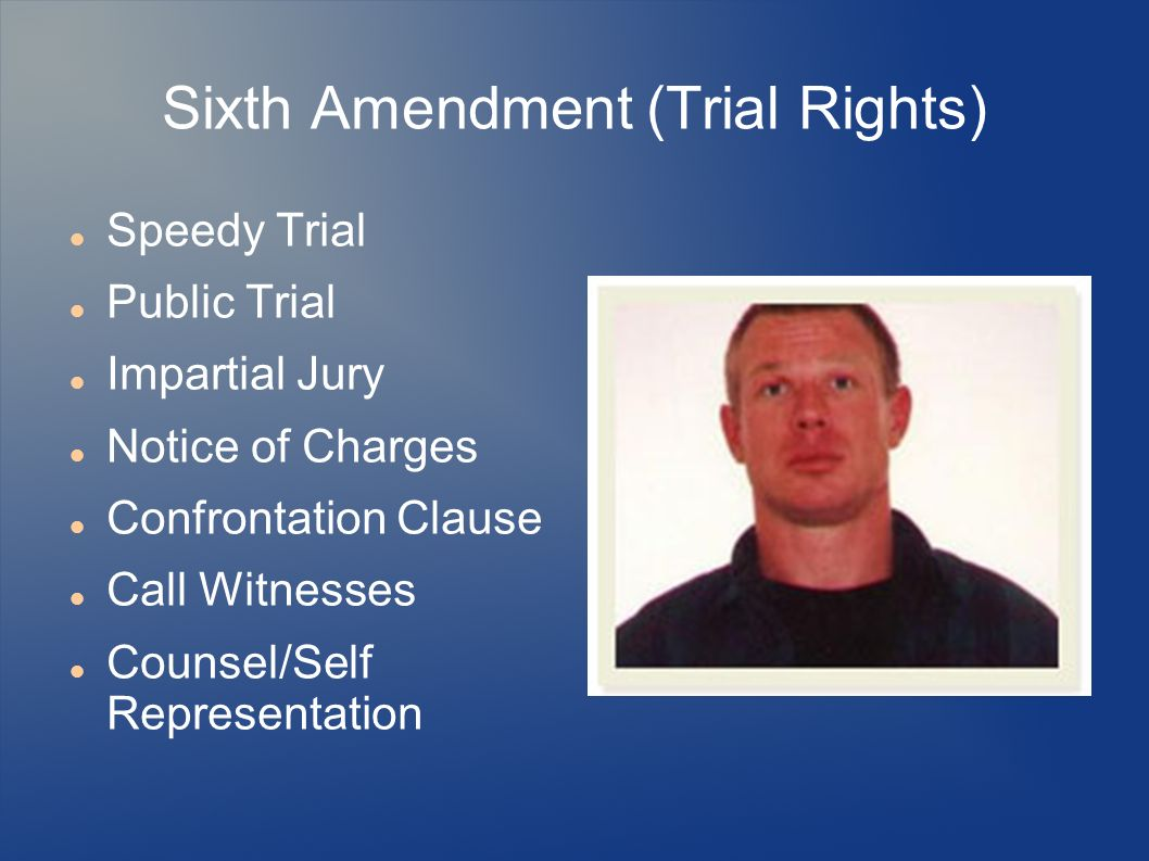 Sixth Amendment (Trial Rights) Speedy Trial Public Trial Impartial Jury Notice of Charges Confrontation Clause Call Witnesses Counsel/Self Representat