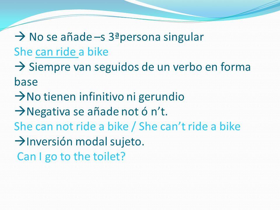 No se añade –s 3ªpersona singular She can ride a bike Siempre van seguidos de un verbo en forma base No tienen infinitivo ni gerundio Negativa se añad