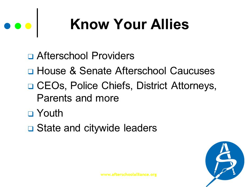 www.afterschoolalliance.org Know Your Allies Afterschool Providers House & Senate Afterschool Caucuses CEOs, Police Chiefs, District Attorneys, Parent