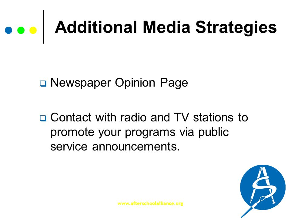 www.afterschoolalliance.org Additional Media Strategies Newspaper Opinion Page Contact with radio and TV stations to promote your programs via public