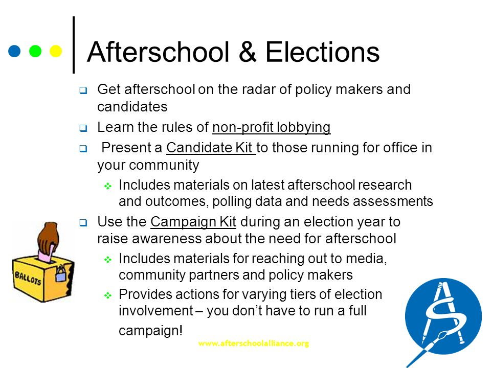 www.afterschoolalliance.org Afterschool & Elections Get afterschool on the radar of policy makers and candidates Learn the rules of non-profit lobbyin