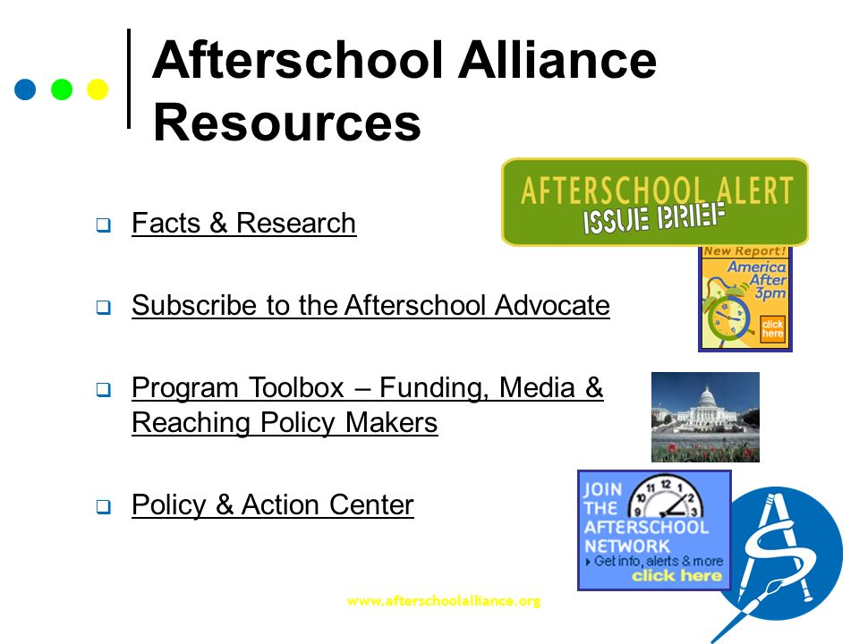 www.afterschoolalliance.org Afterschool Alliance Resources Facts & Research Subscribe to the Afterschool Advocate Program Toolbox – Funding, Media & R