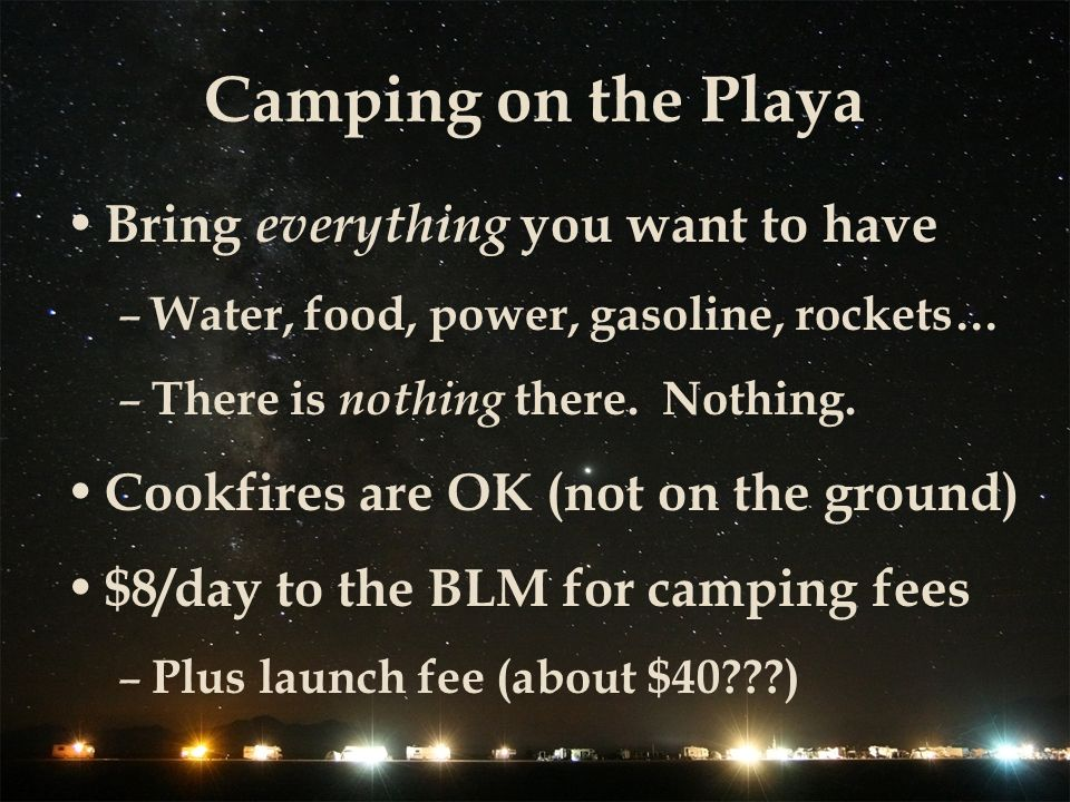 Camping on the Playa Bring everything you want to have – Water, food, power, gasoline, rockets… – There is nothing there.