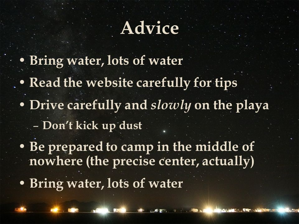 Advice Bring water, lots of water Read the website carefully for tips Drive carefully and slowly on the playa – Dont kick up dust Be prepared to camp in the middle of nowhere (the precise center, actually) Bring water, lots of water