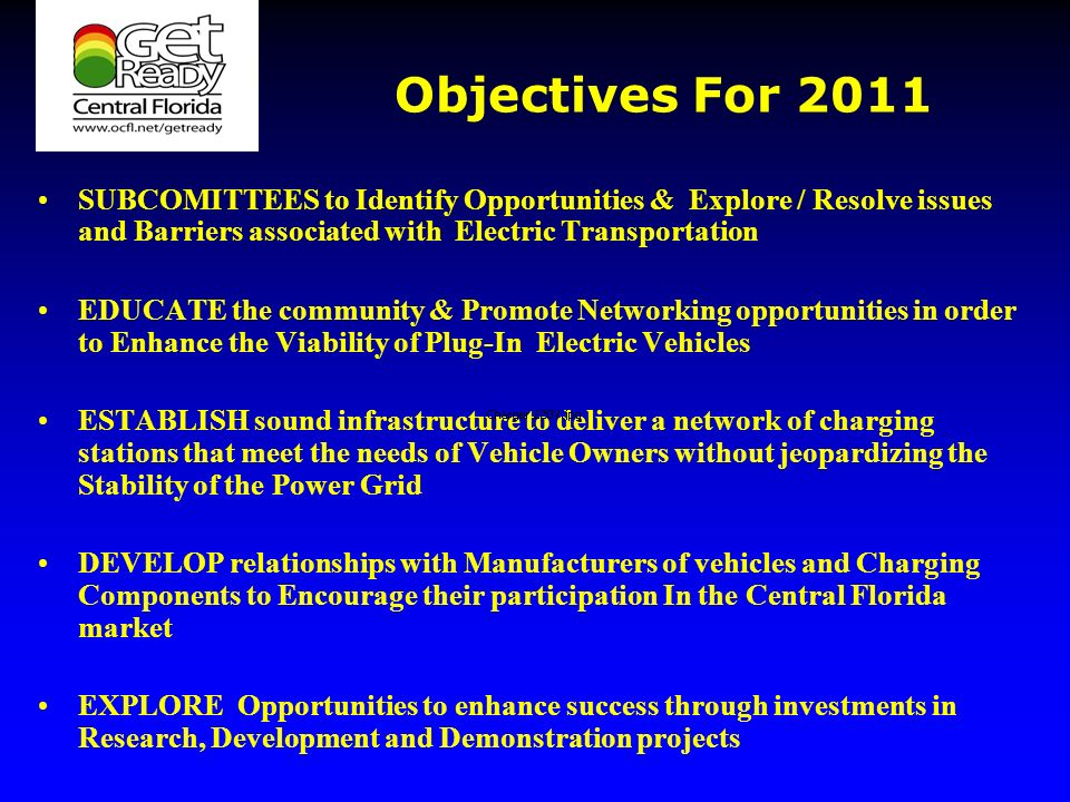 Objectives For 2011 SUBCOMITTEES to Identify Opportunities & Explore / Resolve issues and Barriers associated with Electric Transportation EDUCATE the community & Promote Networking opportunities in order to Enhance the Viability of Plug-In Electric Vehicles ESTABLISH sound infrastructure to deliver a network of charging stations that meet the needs of Vehicle Owners without jeopardizing the Stability of the Power Grid DEVELOP relationships with Manufacturers of vehicles and Charging Components to Encourage their participation In the Central Florida market EXPLORE Opportunities to enhance success through investments in Research, Development and Demonstration projects