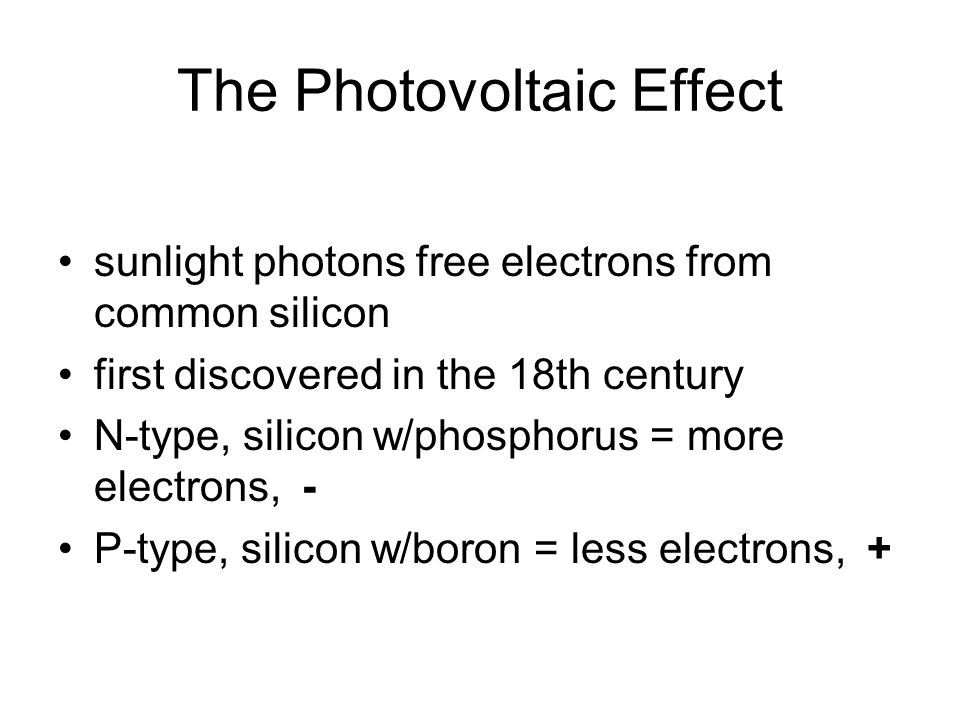 The Photovoltaic Effect sunlight photons free electrons from common silicon first discovered in the 18th century N-type, silicon w/phosphorus = more electrons, - P-type, silicon w/boron = less electrons, +