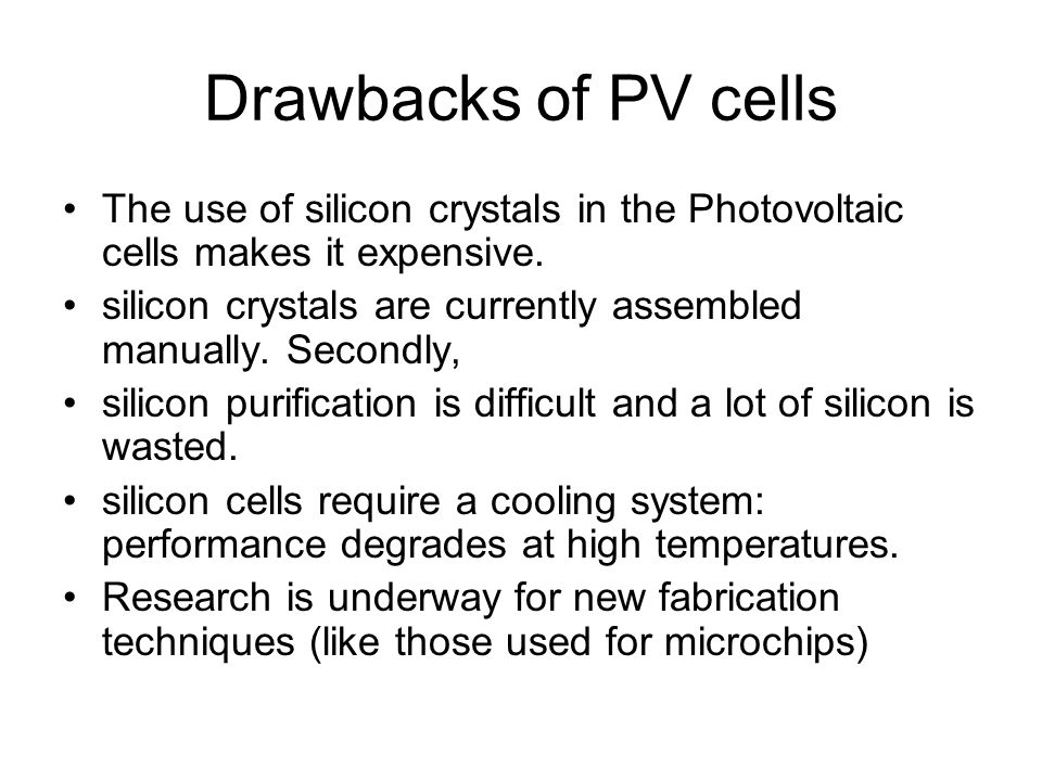 Drawbacks of PV cells The use of silicon crystals in the Photovoltaic cells makes it expensive.