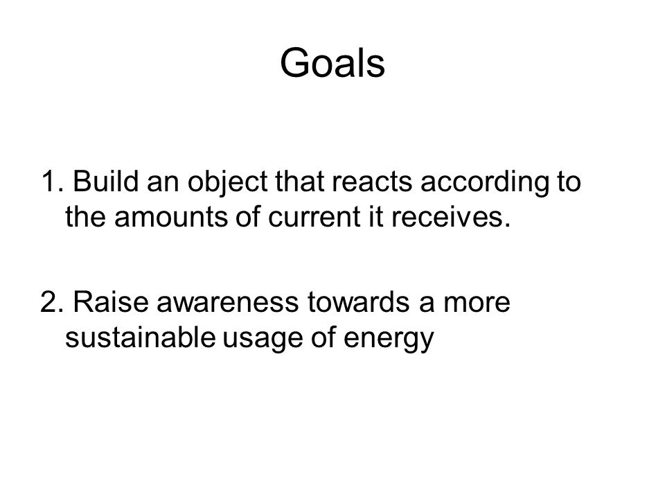 Goals 1. Build an object that reacts according to the amounts of current it receives.