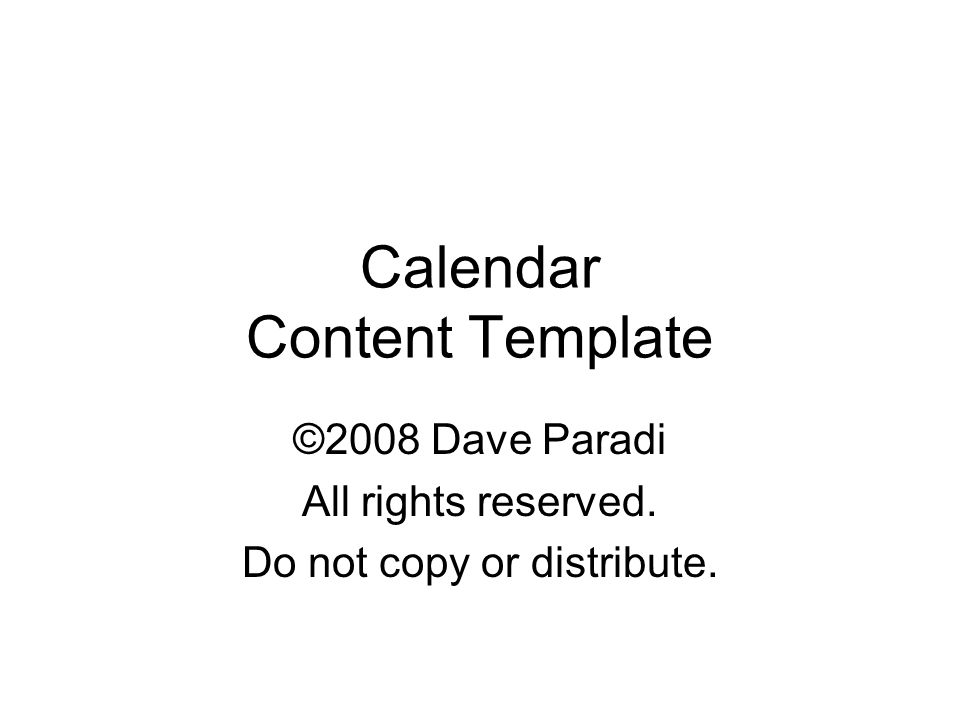Calendar Content Template ©2008 Dave Paradi All rights reserved. Do not copy or distribute. Copyright 2008 Dave Paradi. All rights reserved