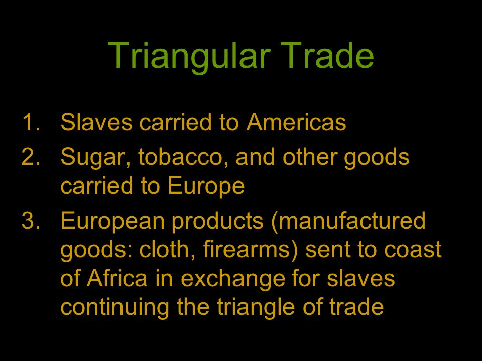 Triangular Trade 1.Slaves carried to Americas 2.Sugar, tobacco, and other goods carried to Europe 3.European products (manufactured goods: cloth, fire