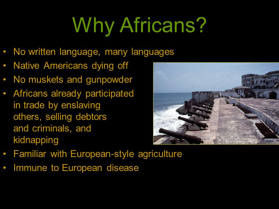Why Africans? No written language, many languages Native Americans dying off No muskets and gunpowder Africans already participated in trade by enslav