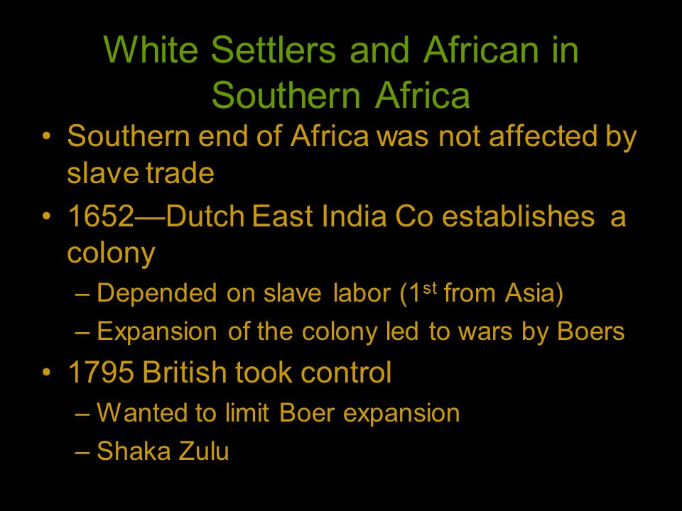 White Settlers and African in Southern Africa Southern end of Africa was not affected by slave trade 1652Dutch East India Co establishes a colony –Dep