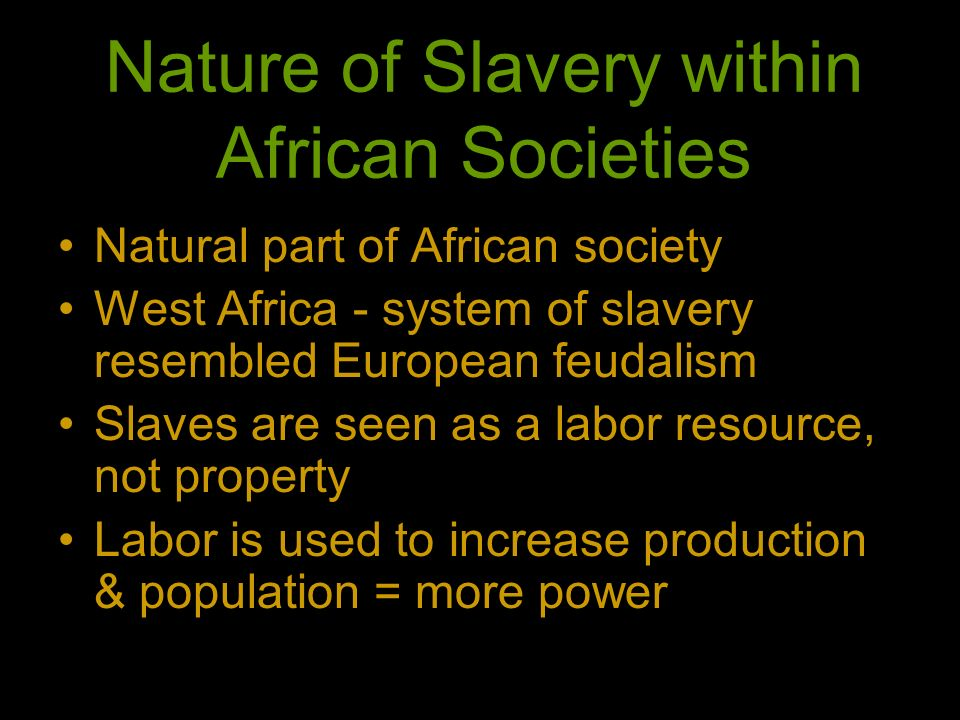 Nature of Slavery within African Societies Natural part of African society West Africa - system of slavery resembled European feudalism Slaves are see