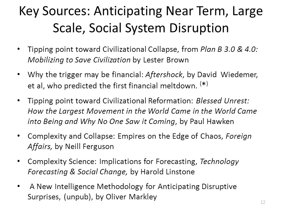 Key Sources: Anticipating Near Term, Large Scale, Social System Disruption Tipping point toward Civilizational Collapse, from Plan B 3.0 & 4.0: Mobili