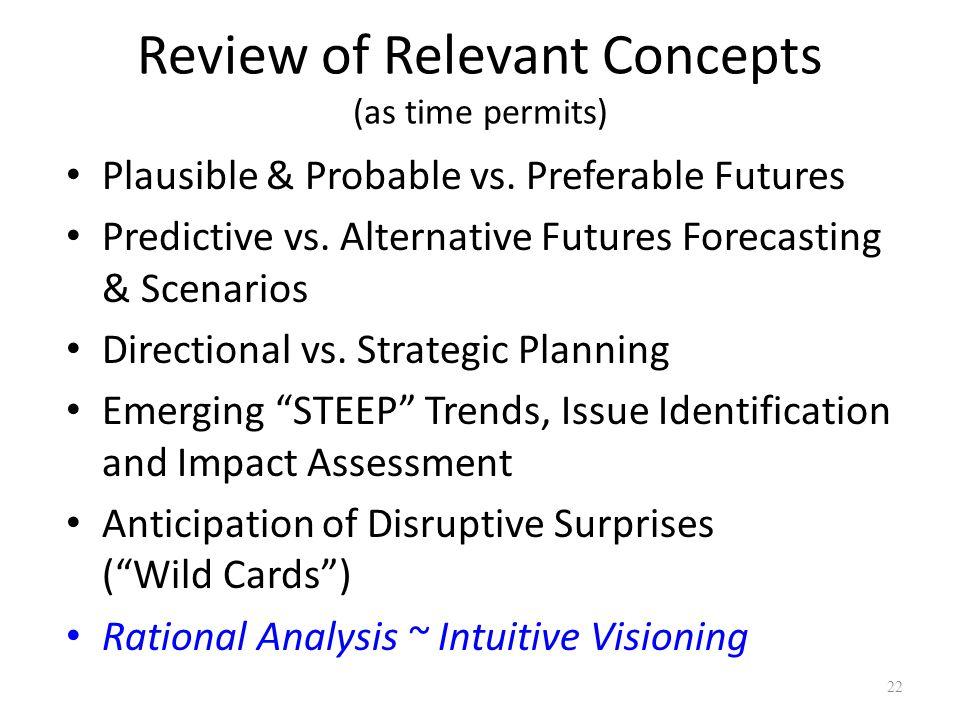 Review of Relevant Concepts (as time permits) Plausible & Probable vs. Preferable Futures Predictive vs. Alternative Futures Forecasting & Scenarios D