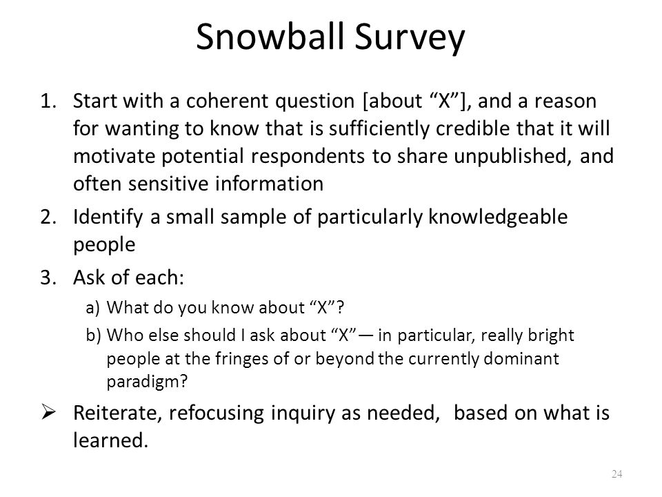 Snowball Survey 1.Start with a coherent question [about X], and a reason for wanting to know that is sufficiently credible that it will motivate poten