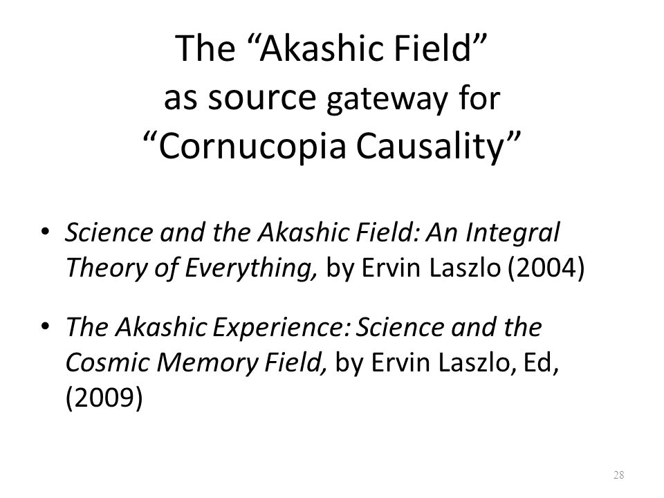 The Akashic Field as source gateway for Cornucopia Causality Science and the Akashic Field: An Integral Theory of Everything, by Ervin Laszlo (2004) T