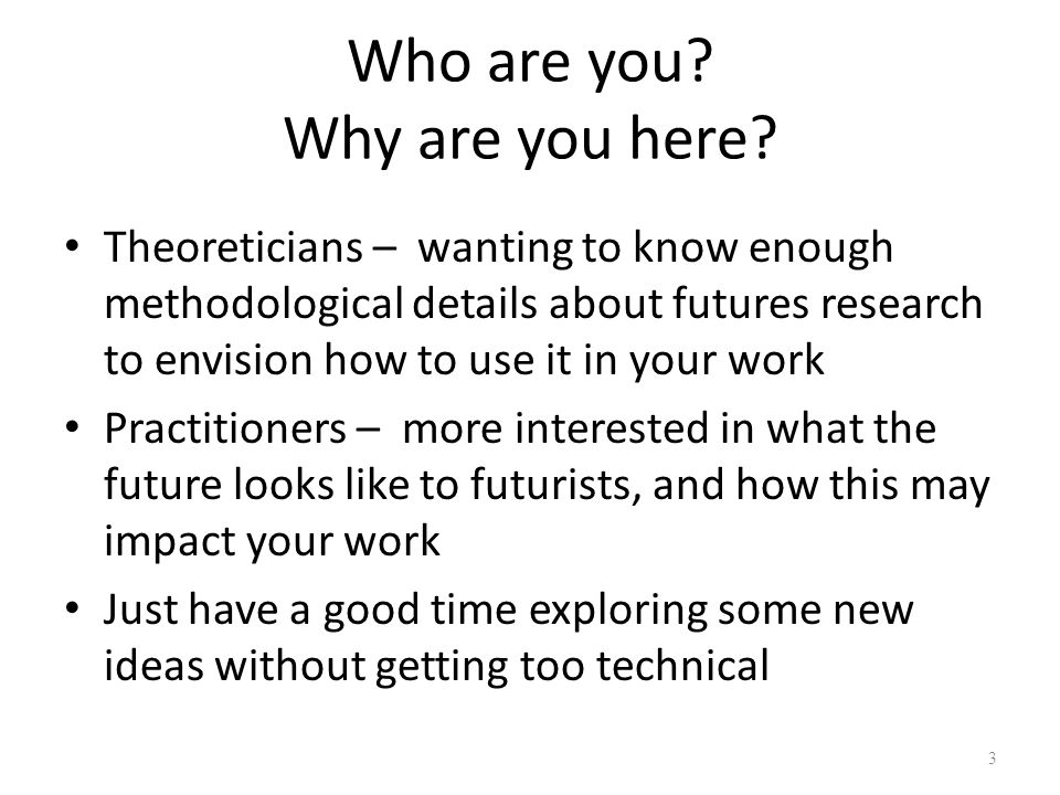 Who are you? Why are you here? Theoreticians – wanting to know enough methodological details about futures research to envision how to use it in your