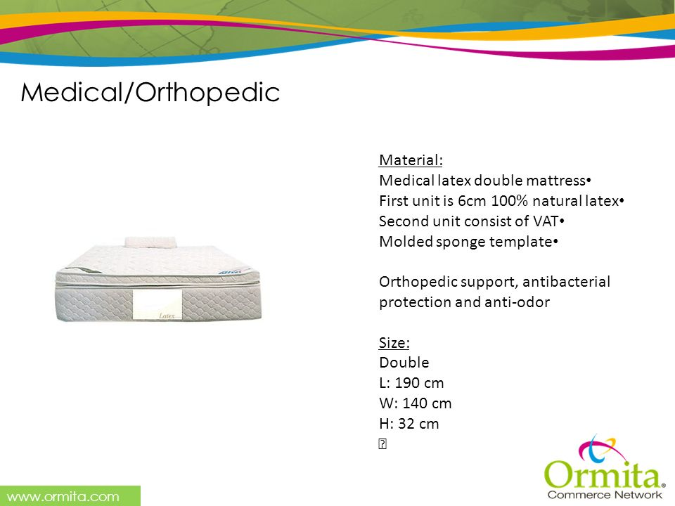 www.ormita.com Material: Medical latex double mattress First unit is 6cm 100% natural latex Second unit consist of VAT Molded sponge template Orthoped