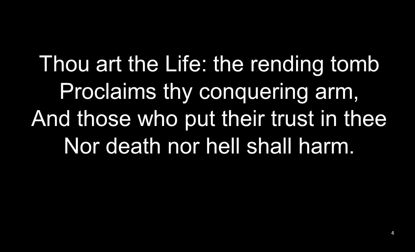 Thou art the Life: the rending tomb Proclaims thy conquering arm, And those who put their trust in thee Nor death nor hell shall harm.