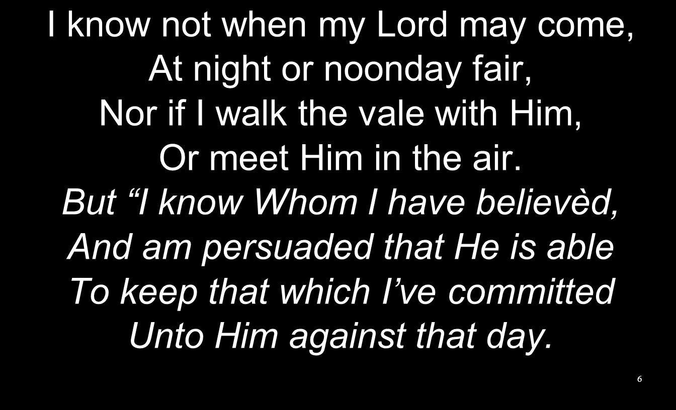 I know not when my Lord may come, At night or noonday fair, Nor if I walk the vale with Him, Or meet Him in the air. But I know Whom I have believèd,