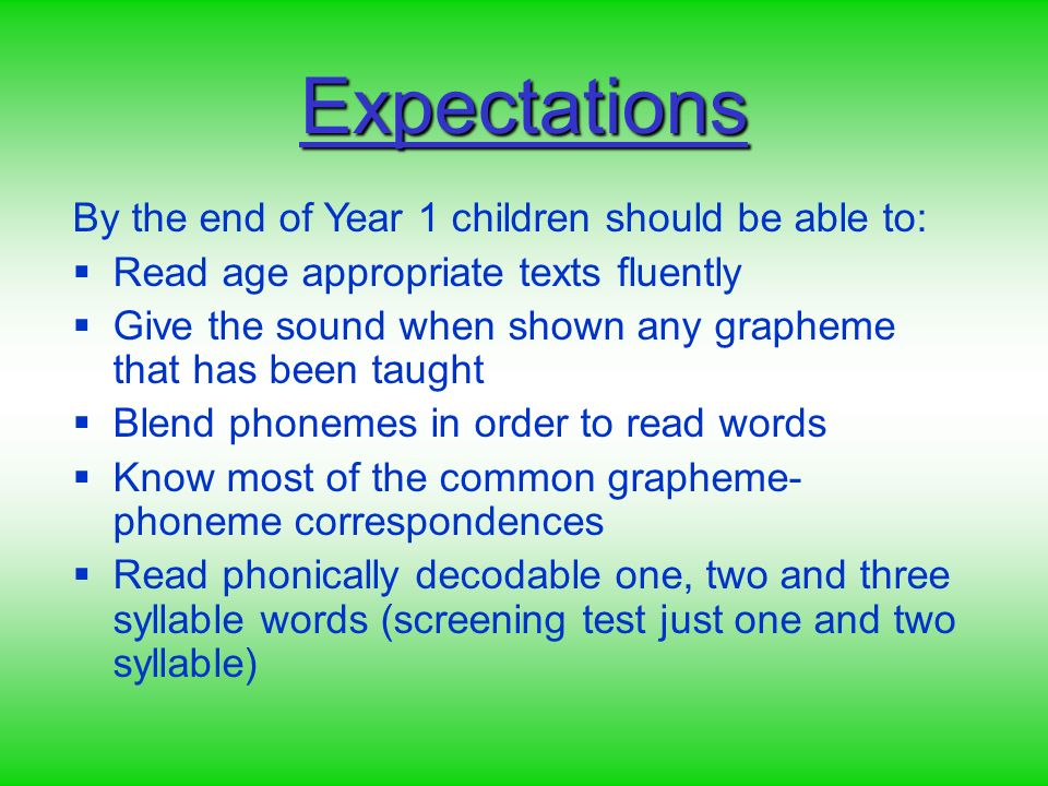 By the end of Year 1 children should be able to: Read age appropriate texts fluently Give the sound when shown any grapheme that has been taught Blend phonemes in order to read words Know most of the common grapheme- phoneme correspondences Read phonically decodable one, two and three syllable words (screening test just one and two syllable) Expectations