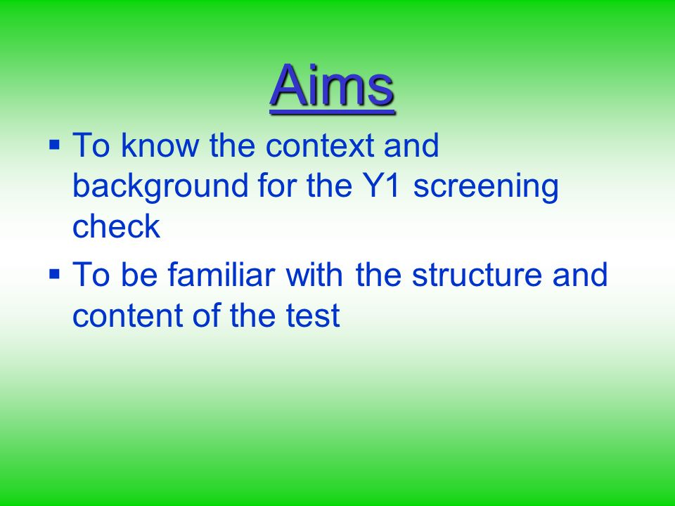 Aims To know the context and background for the Y1 screening check To be familiar with the structure and content of the test