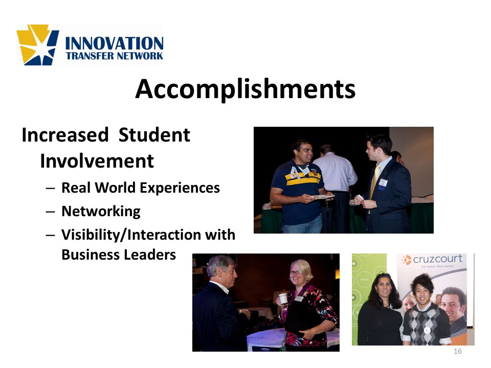 Accomplishments Increased Student Involvement – Real World Experiences – Networking – Visibility/Interaction with Business Leaders 16