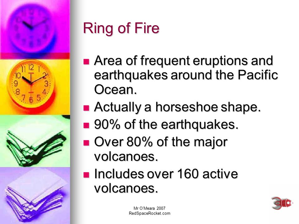 Mr OMeara 2007 RedSpaceRocket.com Ring of Fire Area of frequent eruptions and earthquakes around the Pacific Ocean. Area of frequent eruptions and ear