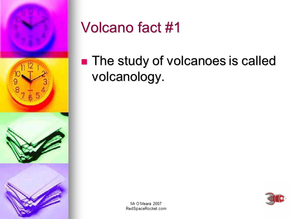 Mr OMeara 2007 RedSpaceRocket.com Volcano fact #1 The study of volcanoes is called volcanology. The study of volcanoes is called volcanology.