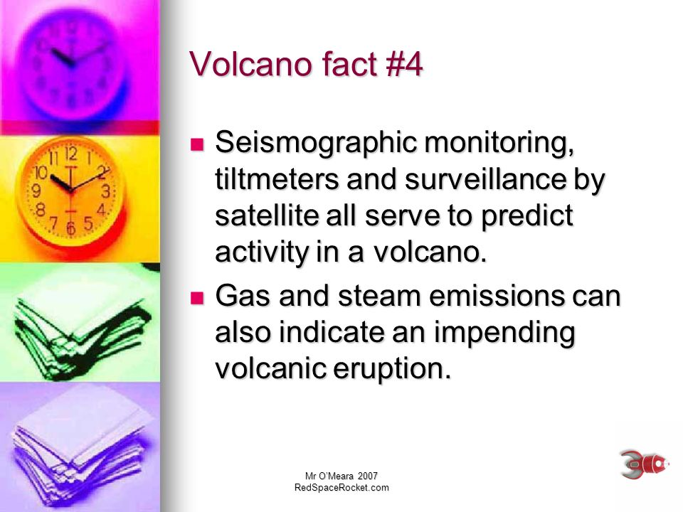 Mr OMeara 2007 RedSpaceRocket.com Volcano fact #4 Seismographic monitoring, tiltmeters and surveillance by satellite all serve to predict activity in
