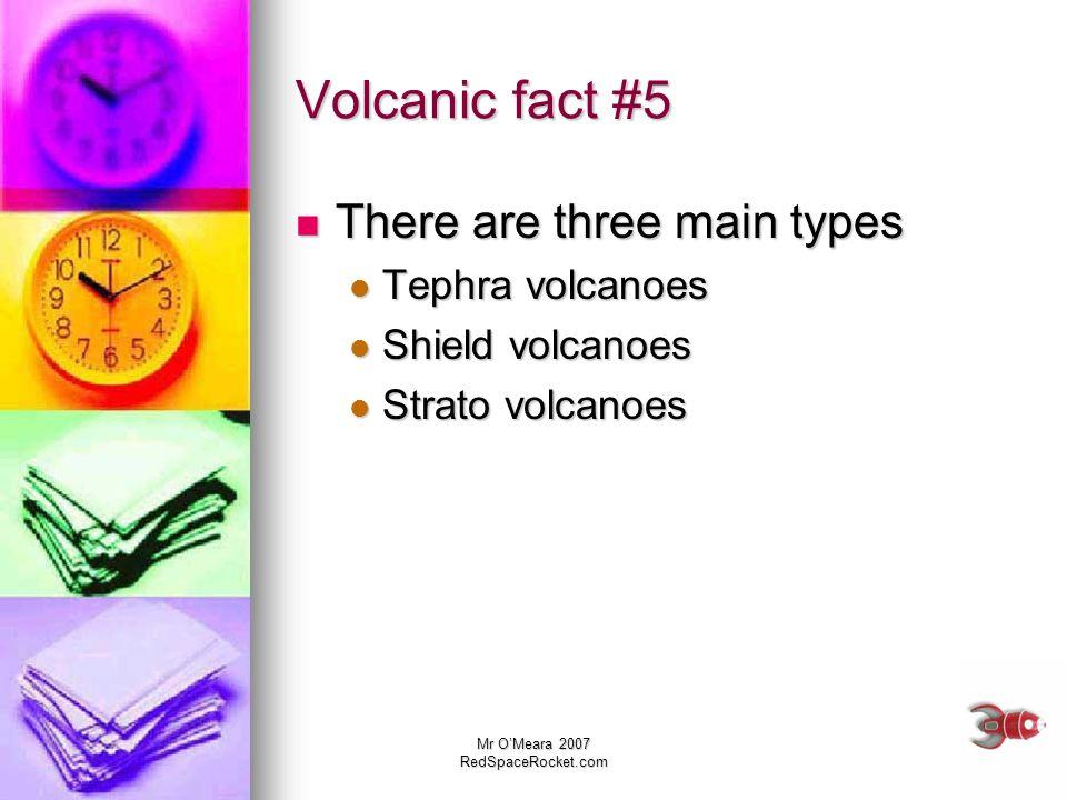Mr OMeara 2007 RedSpaceRocket.com Volcanic fact #5 There are three main types There are three main types Tephra volcanoes Tephra volcanoes Shield volc
