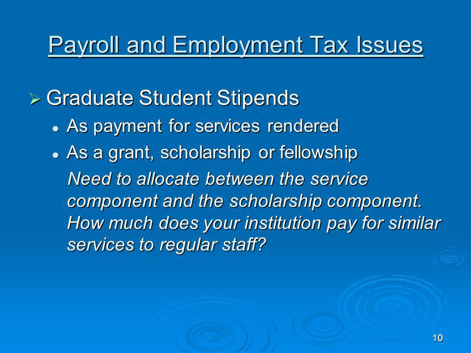 10 Payroll and Employment Tax Issues Graduate Student Stipends Graduate Student Stipends As payment for services rendered As payment for services rendered As a grant, scholarship or fellowship As a grant, scholarship or fellowship Need to allocate between the service component and the scholarship component.