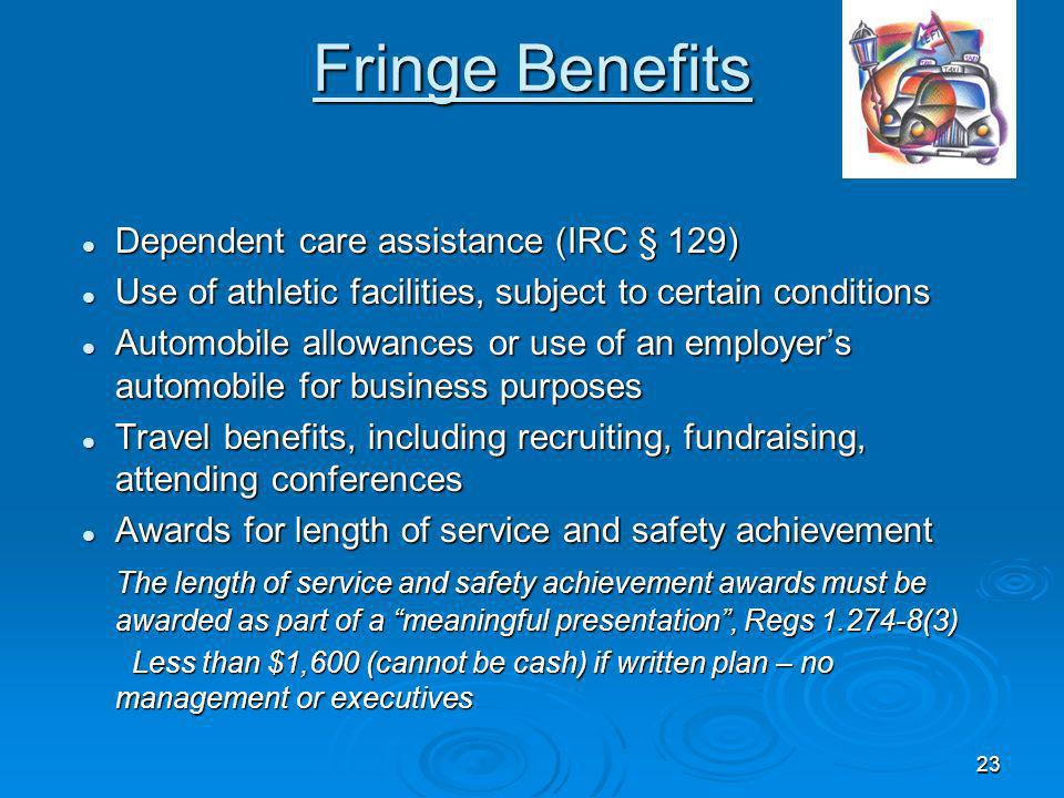23 Fringe Benefits Dependent care assistance (IRC § 129) Dependent care assistance (IRC § 129) Use of athletic facilities, subject to certain conditions Use of athletic facilities, subject to certain conditions Automobile allowances or use of an employers automobile for business purposes Automobile allowances or use of an employers automobile for business purposes Travel benefits, including recruiting, fundraising, attending conferences Travel benefits, including recruiting, fundraising, attending conferences Awards for length of service and safety achievement Awards for length of service and safety achievement The length of service and safety achievement awards must be awarded as part of a meaningful presentation, Regs 1.274-8(3) Less than $1,600 (cannot be cash) if written plan – no management or executives Less than $1,600 (cannot be cash) if written plan – no management or executives