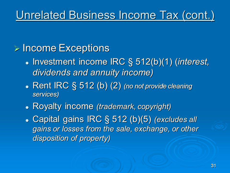 30 Unrelated Business Income Tax Exceptions Exceptions Convenience businesses (laundry operated for students) Convenience businesses (laundry operated