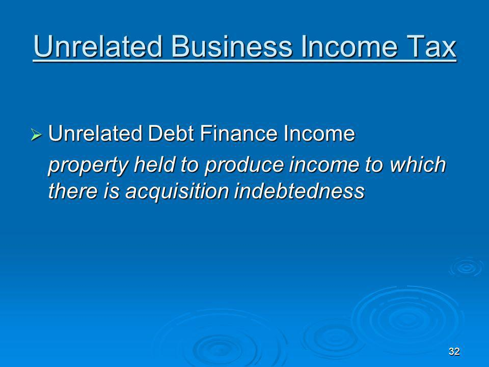 32 Unrelated Business Income Tax Unrelated Debt Finance Income Unrelated Debt Finance Income property held to produce income to which there is acquisition indebtedness