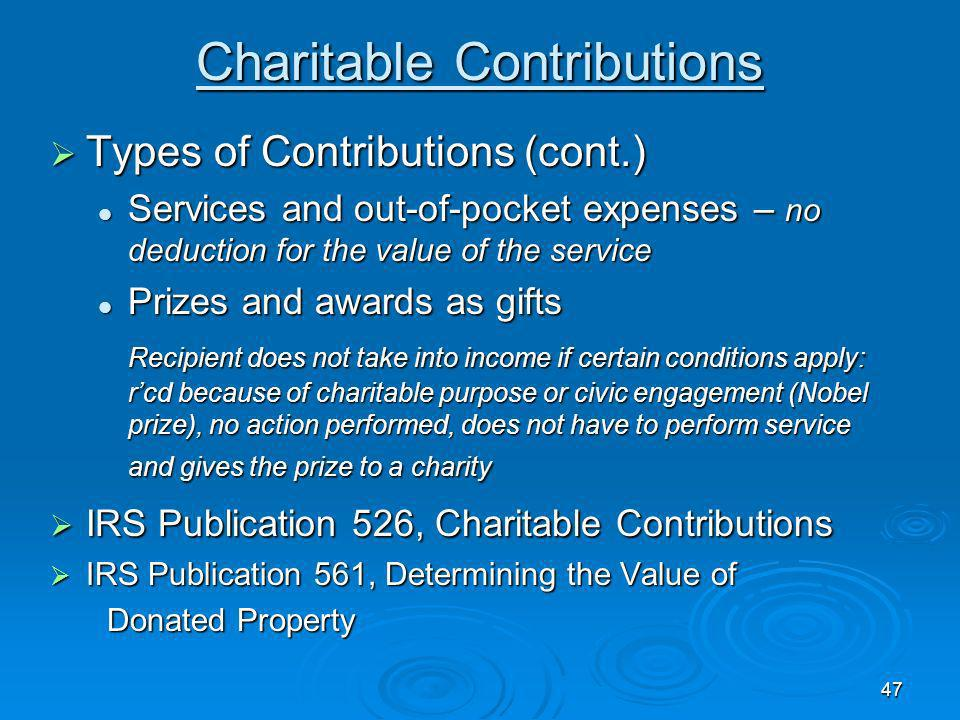 47 Charitable Contributions Types of Contributions (cont.) Types of Contributions (cont.) Services and out-of-pocket expenses – no deduction for the value of the service Services and out-of-pocket expenses – no deduction for the value of the service Prizes and awards as gifts Prizes and awards as gifts Recipient does not take into income if certain conditions apply: rcd because of charitable purpose or civic engagement (Nobel prize), no action performed, does not have to perform service and gives the prize to a charity Recipient does not take into income if certain conditions apply: rcd because of charitable purpose or civic engagement (Nobel prize), no action performed, does not have to perform service and gives the prize to a charity IRS Publication 526, Charitable Contributions IRS Publication 526, Charitable Contributions IRS Publication 561, Determining the Value of IRS Publication 561, Determining the Value of Donated Property Donated Property