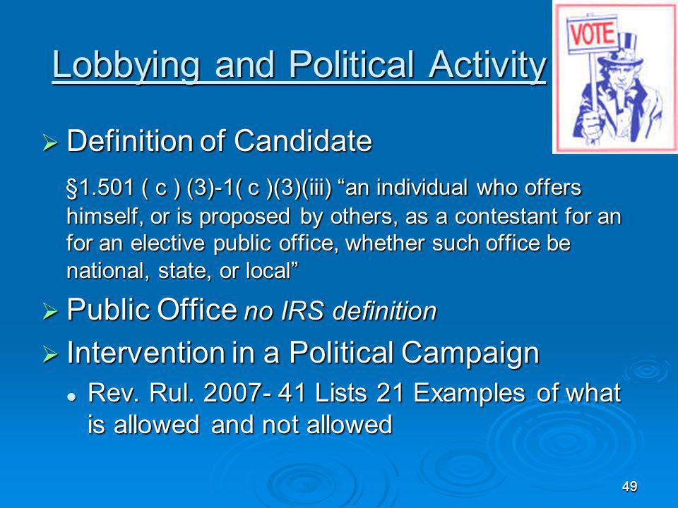 49 Lobbying and Political Activity Definition of Candidate Definition of Candidate §1.501 ( c ) (3)-1( c )(3)(iii) an individual who offers himself, or is proposed by others, as a contestant for an for an elective public office, whether such office be national, state, or local §1.501 ( c ) (3)-1( c )(3)(iii) an individual who offers himself, or is proposed by others, as a contestant for an for an elective public office, whether such office be national, state, or local Public Office no IRS definition Public Office no IRS definition Intervention in a Political Campaign Intervention in a Political Campaign Rev.