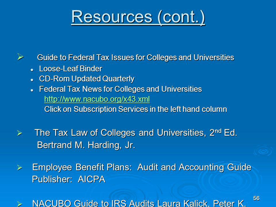 56 Resources (cont.) Guide to Federal Tax Issues for Colleges and Universities Guide to Federal Tax Issues for Colleges and Universities Loose-Leaf Binder Loose-Leaf Binder CD-Rom Updated Quarterly CD-Rom Updated Quarterly Federal Tax News for Colleges and Universities Federal Tax News for Colleges and Universities http://www.nacubo.org/x43.xml http://www.nacubo.org/x43.xmlhttp://www.nacubo.org/x43.xml Click on Subscription Services in the left hand column Click on Subscription Services in the left hand column The Tax Law of Colleges and Universities, 2 nd Ed.