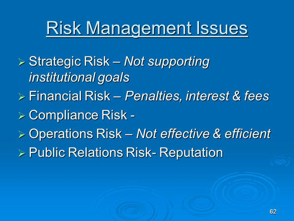 62 Risk Management Issues Strategic Risk – Not supporting institutional goals Strategic Risk – Not supporting institutional goals Financial Risk – Penalties, interest & fees Financial Risk – Penalties, interest & fees Compliance Risk - Compliance Risk - Operations Risk – Not effective & efficient Operations Risk – Not effective & efficient Public Relations Risk- Reputation Public Relations Risk- Reputation