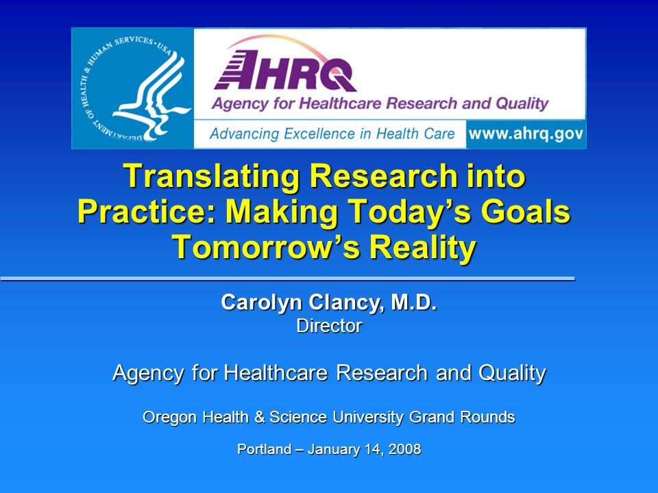 Translating Research into Practice: Making Todays Goals Tomorrows Reality Carolyn Clancy, M.D. Director Agency for Healthcare Research and Quality Ore