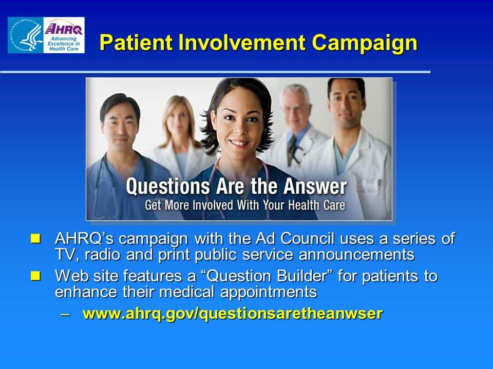 Patient Involvement Campaign AHRQs campaign with the Ad Council uses a series of TV, radio and print public service announcements AHRQs campaign with