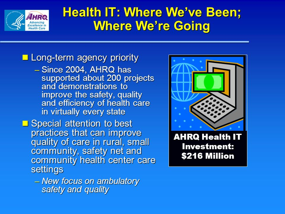 Health IT: Where Weve Been; Where Were Going Long-term agency priority Long-term agency priority – Since 2004, AHRQ has supported about 200 projects a