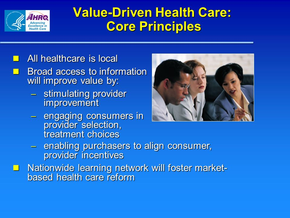 Value-Driven Health Care: Core Principles All healthcare is local All healthcare is local Broad access to information will improve value by: Broad acc